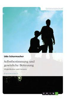 Selbstbestimmung und gesetzliche Betreuung. GRIN: http://grin.to/UOGS9 ; Amazon: http://grin.to/2nzT8