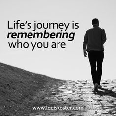 Life's journey is remembering who you are. Dr. Louis Koster. http://www.louiskoster.com/free-ebook
