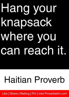 Hang your knapsack where you can reach it. - Haitian Proverb #proverbs #quotes