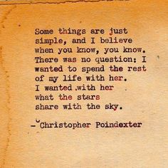 Some things are just simple, and I believe when you know, you know. There was no question: I wanted to spend the rest of my life with her. I wanted with her what the starts share with the sky. - Christopher Poindexter