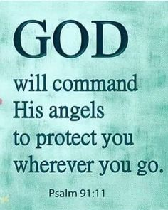 Psalm 91:11 (CEV) - God will command His angels to protect you wherever you go.