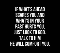 If what's ahead scares you and what's in your past hurts you, just look to God, talk to Him, He will comfort you. #christian #christianquotes #CDFF