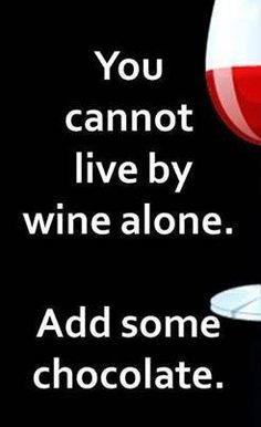 you cannot live by wine alone add some chocolate.....