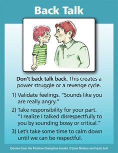 """Positive Discipline: Don't Back Talk Back. Instead of focusing on the disrespect, focus on the feelings. Say something like, """"You are obviously very upset right now. I know it upsets me when you talk that way. Let's both take some time out to calm down. We can talk later when we feel better. I'd like to hear what you are upset about."""
