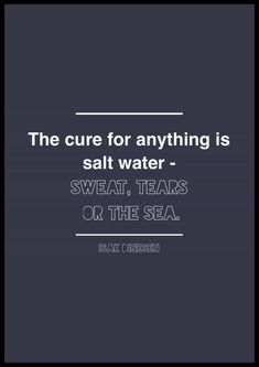 "Isak Dinesen quote. Quotes about salt water. Sea quotes. The cure for anything is salt water: Sweat, Tears, or the Sea."" Isak Dinesen #Quotes #Ocean"