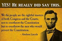 "Abraham Lincoln~ ""We the people are the rightful masters of both Congress and the Courts, not to overthrow the Constitution but to overthrow the men who would pervert the Constitution."" Our founding fathers granted us the right to have an opinion for or against anything. But if you do not have anything constitutional to say, then please move to a country without one."
