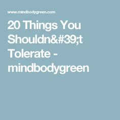 20 Things You Shouldn't Tolerate - mindbodygreen