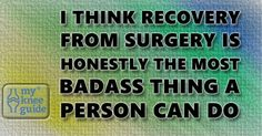 I think recovery from surgery is honestly the most badass thing a person can do.