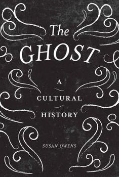 The Ghost: A Cultural History, Susan Owens
