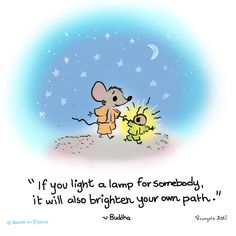 """If you light a lamp for somebody, it will also brighten your own path.""~Buddha"