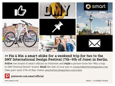 """Follow one board of smart official on Pinterest and repin a picture from the """"Win a trip to DMY Festival Berlin"""" board. Email the link of your pin to contact@betterymagazine.com Take part until 27th of May. Rules: www.betterymagazine.com/rules"""