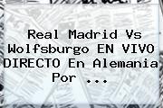 http://tecnoautos.com/wp-content/uploads/imagenes/tendencias/thumbs/real-madrid-vs-wolfsburgo-en-vivo-directo-en-alemania-por.jpg Real Madrid Hoy. Real Madrid vs Wolfsburgo EN VIVO DIRECTO en Alemania por ..., Enlaces, Imágenes, Videos y Tweets - http://tecnoautos.com/actualidad/real-madrid-hoy-real-madrid-vs-wolfsburgo-en-vivo-directo-en-alemania-por/