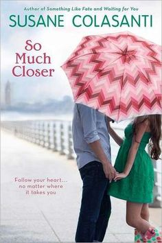 So Much Closer by Susane Colasanti. Brooke, 17, has a huge secret crush on Scott. When he moves to New York City, she decides to move into her estranged father's Greenwich Village apartment.  It was a little hard to believe the initial premise, but Brooke's teen angst and her raw and negative feelings about her parents' divorce is very realistic.  I was glad when she finally started to realize that her life is her decision, her path her own.