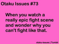 Yeah I've tried learning to fight just so I can look like the really cool anime peeps who fight... but I yell when I get punched