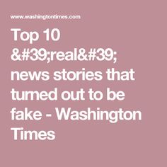 Top 10 'real' news stories that turned out to be fake - Washington Times