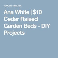 Ana White | $10 Cedar Raised Garden Beds - DIY Projects