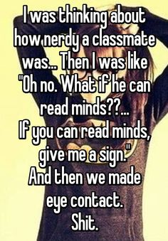 "I was thinking about how nerdy a classmate was... Then I was like ""Oh no. What if he can read minds??... If you can read minds, give me a sign."" And then we made eye contact. Shit."