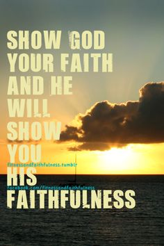 show God your faith and He will show you His faithfulness