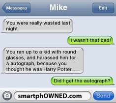 Other - Mike You were really wasted last nightI wasn't that bad!You ran up to a kid with round glasses, and harassed him for a autograph, because you thought he was Harry Potter. Very Funny Texts, Funny Drunk Texts, Funny Text Memes, Text Jokes, Drunk Humor, Cute Texts, Funny Text Messages, Really Funny Memes, Funny Relatable Memes