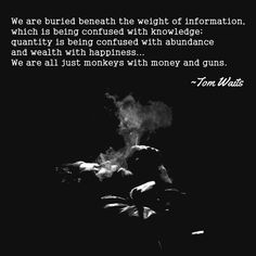 We are buried beneath the weight of information, which is being confused with knowledge; quantity is being confused with abundance and wealth with happiness... We are all just monkeys with money and guns.Tom Waits #quote