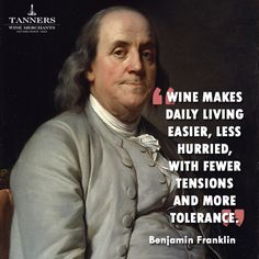 Wine makes daily living easier, less hurried, with fewer tensions and more tolerance - Benjamin Franklin (Wine Quote)
