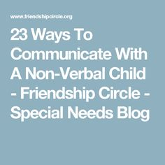 23 Ways To Communicate With A Non-Verbal Child - Friendship Circle - Special Needs Blog
