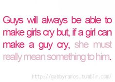 Guys will always be able to... You must really mean something to him if he cries!