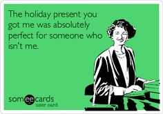The holiday present you got me was absolutely perfect for someone who isn't me.
