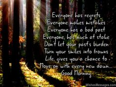 Inspirational poem! Everyone has regrets Everyone makes mistakes Everyone has a bad past Everyone, has much at stake Don't let your past's burden Turn your smiles into frowns Life, gives you a chance To move on with every new dawn... Good Morning via WishesMessages.com