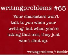 Writing Problems | Or really they talk every single time when you CAN'T write but then when you can, suddenly they're mute. Or when you're in church and can't write without feeling awkward 'cause you're not taking notes on the sermon.....