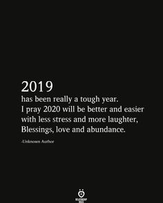 2019 has been really a tough year. I pray 2020 will be better and easier with less stress and more laughter, Blessings, love and abundance. -Unknown Author # truths quotes 2019 Has Been Really A Tough Year. I Pray 2020 Will Be Better Self Love Quotes, Mood Quotes, Positive Quotes, Quotes To Live By, Motivational Quotes, Inspirational Quotes, Quotes About New Year, Year Quotes, The Words