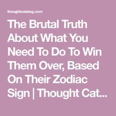 The Brutal Truth About What You Need To Do To Win Them Over, Based On Their Zodiac Sign | Thought Catalog