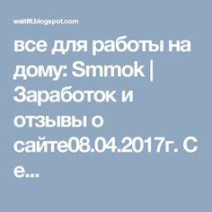 все для работы на дому:  Smmok | Заработок и отзывы о сайте08.04.2017г.Се...