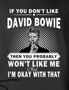 David Bowie. I love this and it really is true. You don't like Bowie at all? I Know we won't ever get along!