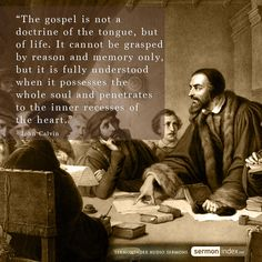 """The gospel is not a doctrine of the tongue, but of life. It cannot be grasped by reason and memory only, but it is fully understood when it possesses the whole soul and penetrates to the inner recesses of the heart."" - John Calvin"