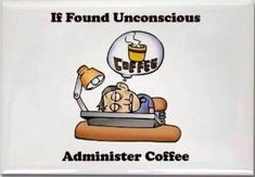 If Found Unconscious Administer Coffee