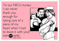 To our NICU nurses: I can never thank you enough for taking care of a piece of my heart when I had to leave it with you!!