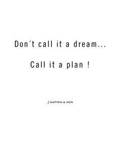 Don't call it a dream ... call it a plan | kapten-son.com