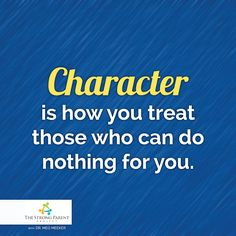 Character is how you treat those who can do nothing for you. #thestrongparentproject.com www.thestrongparentproject.com