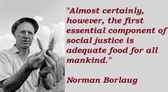"""Almost certainly, however, the first essential component of social justice is adequate food for all mankind."" - Norman Borlaug"