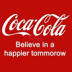 Coca Cola  .. Believe in  a happier tomorrow