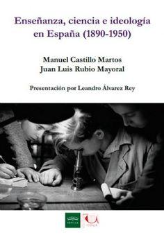 Enseñanza, ciencia e ideología en España (1890-1950) / Manuel Castillo Martos, Juan Luis Rubio Mayoral Publicación[Sevilla] : Diputación de Sevilla, Servicio de Archivo y Publicaciones : Vitela, imp. 2014
