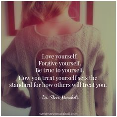 """Love yourself. Forgive yourself. Be true to yourself. How you treat yourself sets the standard for how others will treat you."" - Steve Maraboli #quote"
