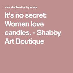 It's no secret: Women love candles. - Shabby Art Boutique