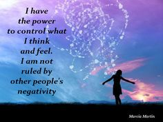 I have the power to control what I think and feel. I am not ruled by other people's negativity.
