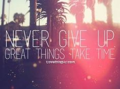 Great things take time life quotes quotes quote life inspirational life lessons never give up stay strong