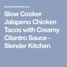 Slow Cooker Jalapeno Chicken Tacos with Creamy Cilantro Sauce - Slender Kitchen