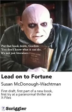 Lead on to Fortune by Susan McDonough-Wachtman https://scriggler.com/detailPost/story/43509 First draft, first part of a new book, first try at a paranormal thriller ala X-Files
