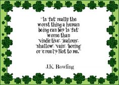 Is 'fat' really the worst thing a human being can be? Is 'fat' worse than 'vindictive', 'jealous', 'shallow', 'vain', 'boring', or 'cruel? Not to me. - J.K. Rowling