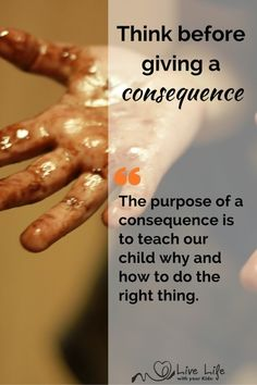 The purpose of a consequence is to teach our child why and how to do the right thing so we must think before we act.